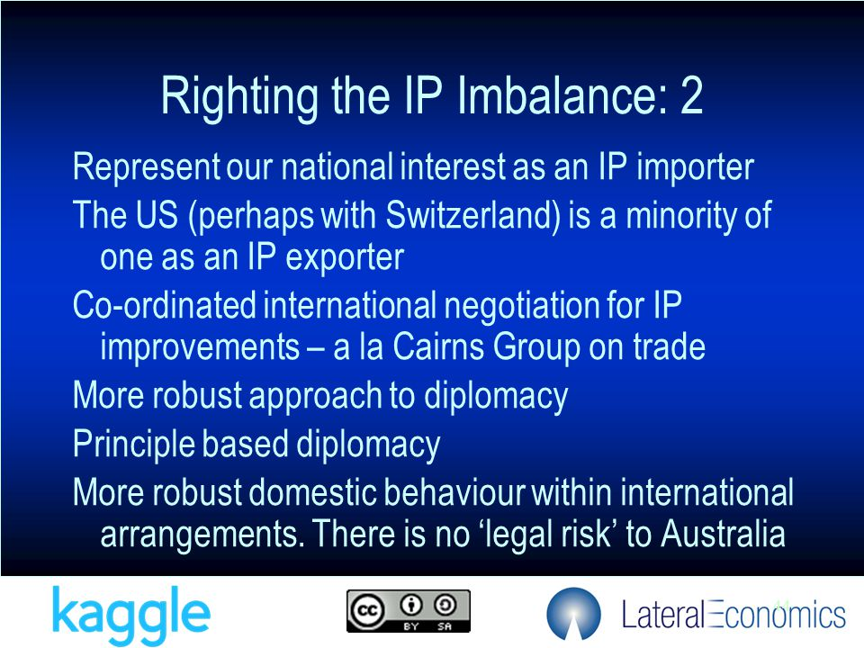 44 Represent our national interest as an IP importer The US (perhaps with Switzerland) is a minority of one as an IP exporter Co-ordinated international negotiation for IP improvements – a la Cairns Group on trade More robust approach to diplomacy Principle based diplomacy More robust domestic behaviour within international arrangements.