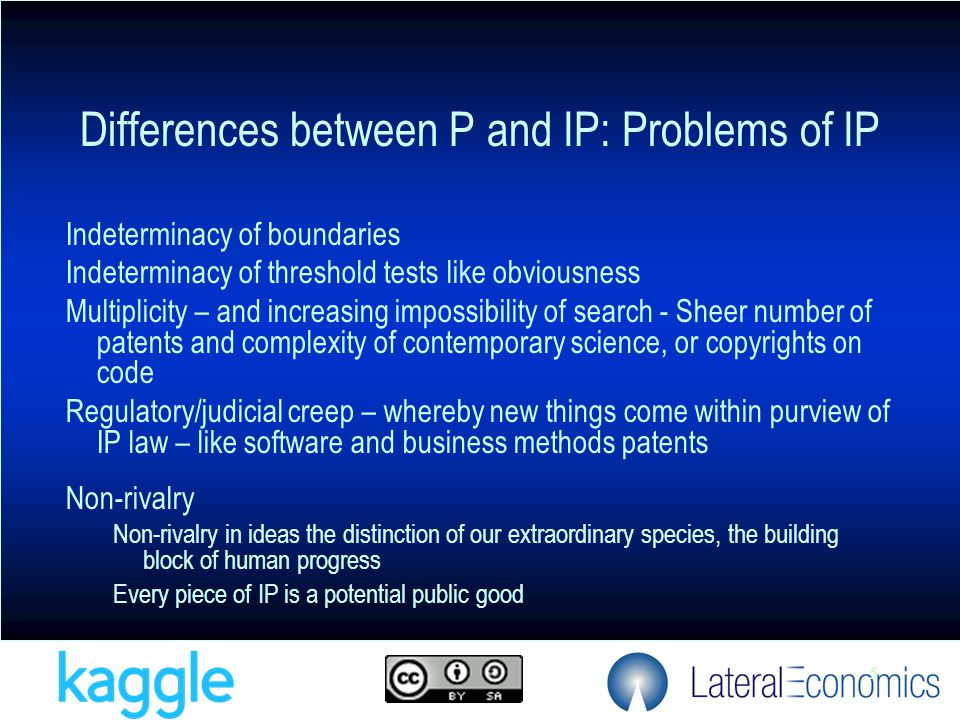 5 Differences between P and IP: Problems of IP Indeterminacy of boundaries Indeterminacy of threshold tests like obviousness Multiplicity – and increasing impossibility of search - Sheer number of patents and complexity of contemporary science, or copyrights on code Regulatory/judicial creep – whereby new things come within purview of IP law – like software and business methods patents Non-rivalry Non-rivalry in ideas the distinction of our extraordinary species, the building block of human progress Every piece of IP is a potential public good