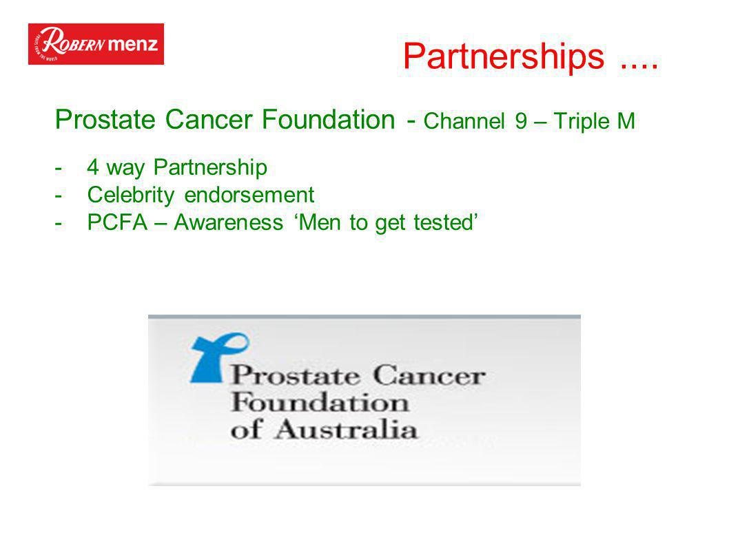 Partnerships.... Prostate Cancer Foundation - Channel 9 – Triple M -4 way Partnership -Celebrity endorsement -PCFA – Awareness 'Men to get tested'