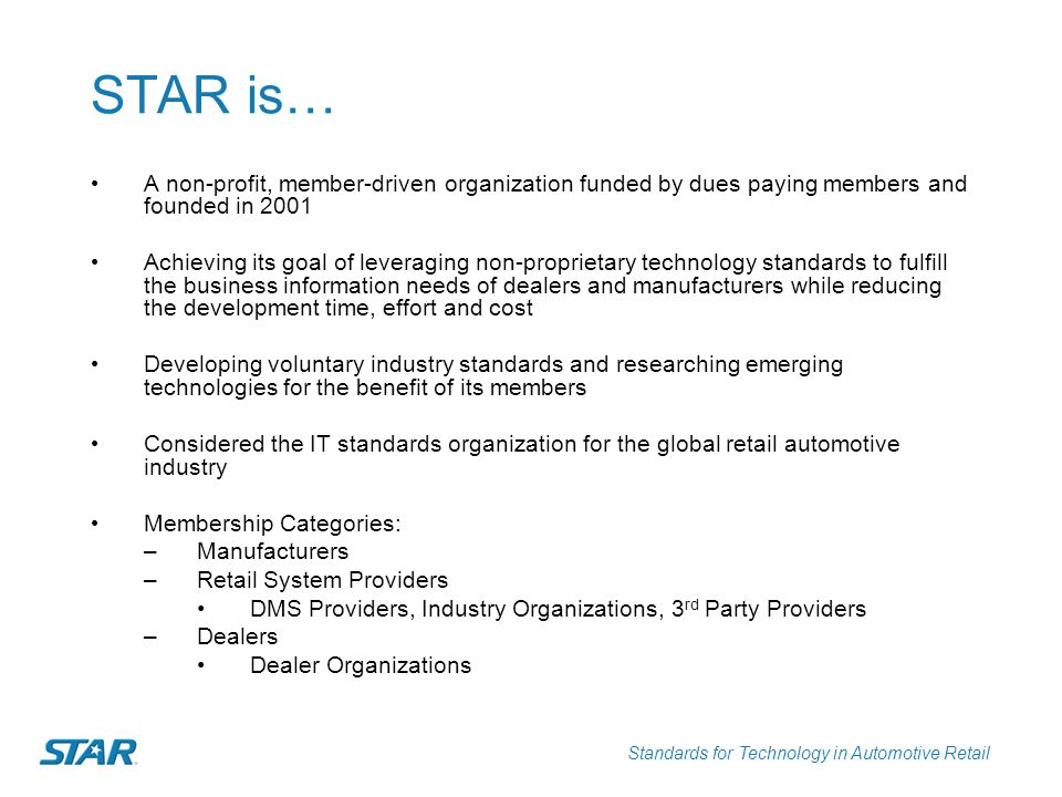 Standards for Technology in Automotive Retail STAR is… A non-profit, member-driven organization funded by dues paying members and founded in 2001 Achi