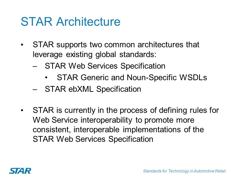 Standards for Technology in Automotive Retail A Global Solution STAR is a global solution supporting: –Asia-Pacific –Canada –Central America –Europe The existence of an international standard for automotive credit data that supports web services allowed Ford Motor Credit s GDI to provide a single, consistent interface across multiple markets.