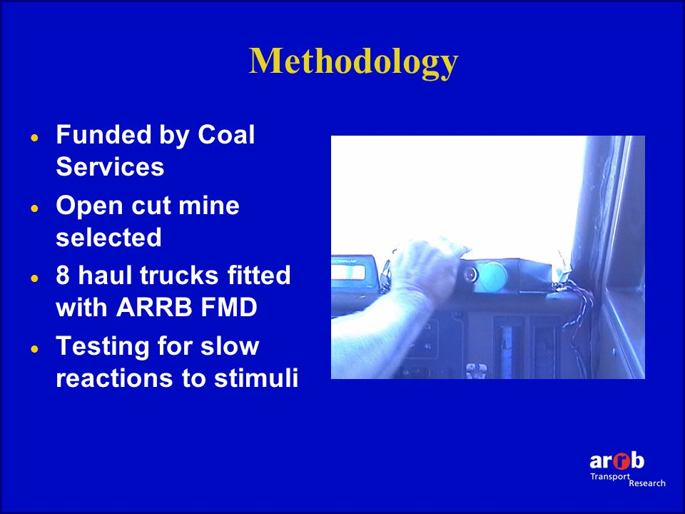 Methodology  Funded by Coal Services  Open cut mine selected  8 haul trucks fitted with ARRB FMD  Testing for slow reactions to stimuli