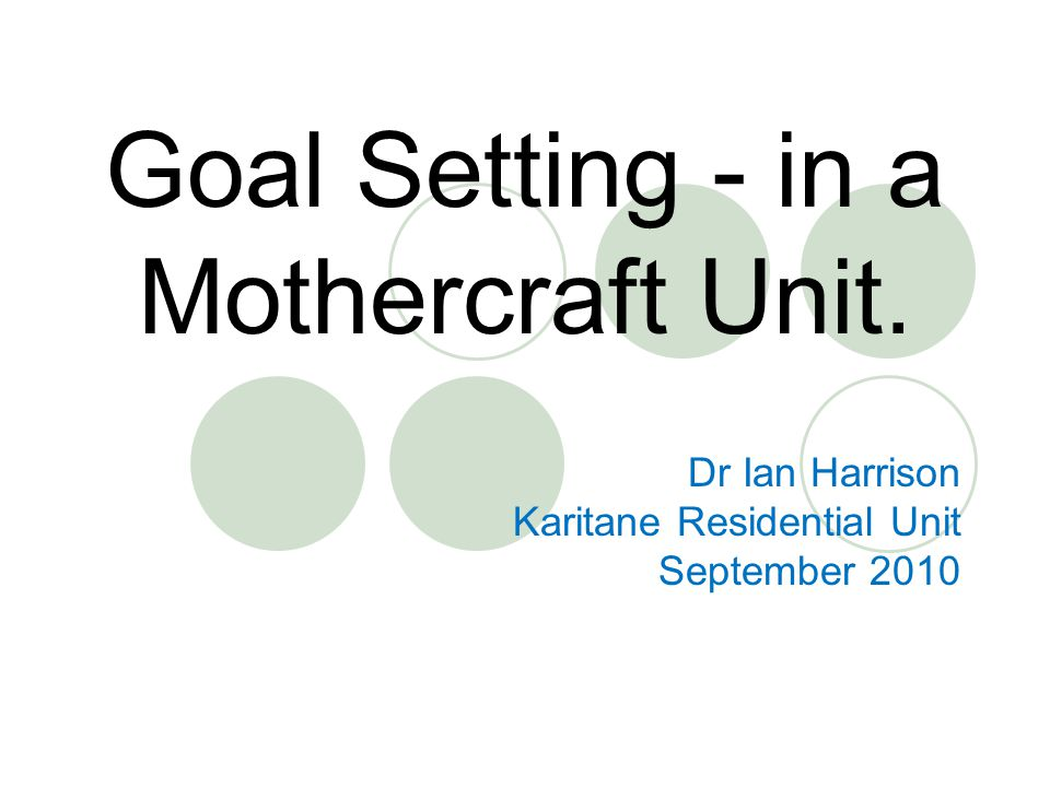 Goal Setting - in a Mothercraft Unit. Dr Ian Harrison Karitane Residential Unit September 2010