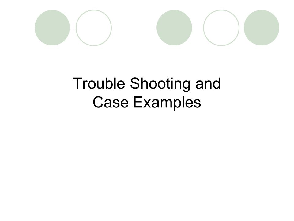 Trouble Shooting and Case Examples