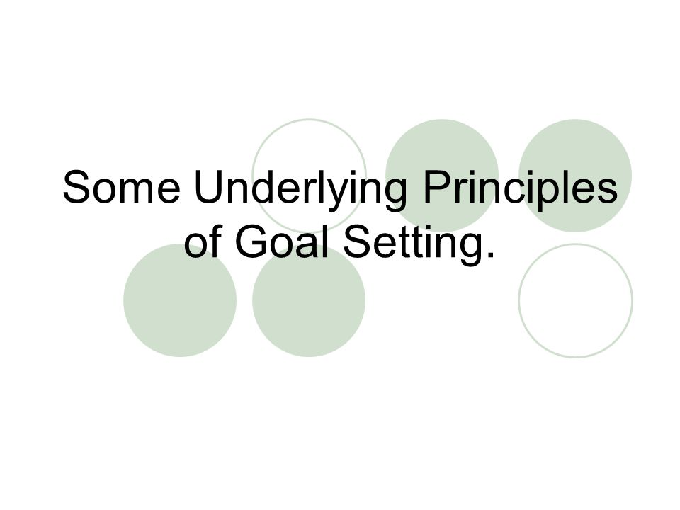 Some Underlying Principles of Goal Setting.