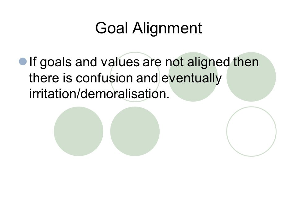 Goal Alignment If goals and values are not aligned then there is confusion and eventually irritation/demoralisation.
