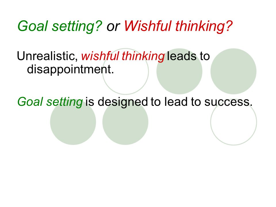 Goal setting. or Wishful thinking. Unrealistic, wishful thinking leads to disappointment.