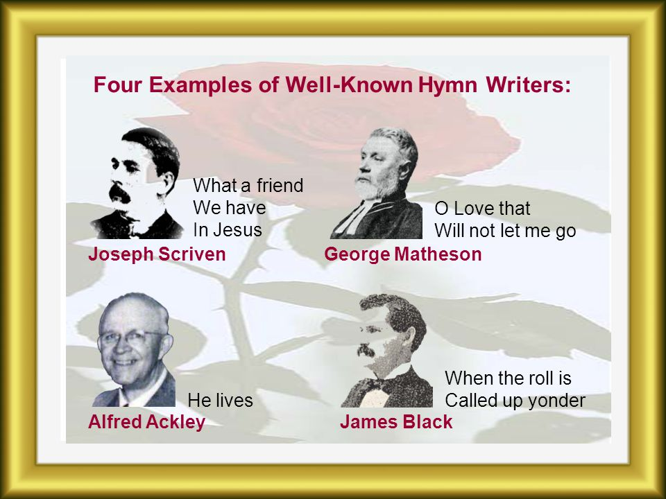 Four Examples of Well-Known Hymn Writers: What a friend We have In Jesus O Love that Will not let me go He lives When the roll is Called up yonder Joseph ScrivenGeorge Matheson Alfred AckleyJames Black