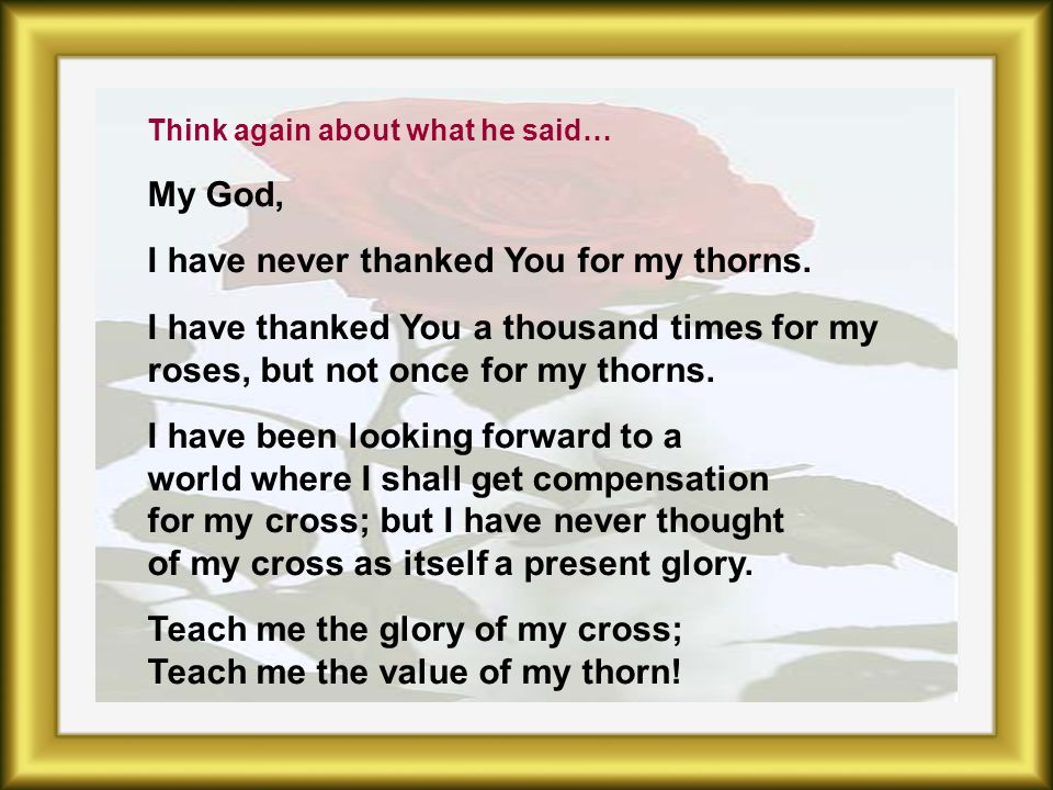 Think again about what he said… My God, I have never thanked You for my thorns.