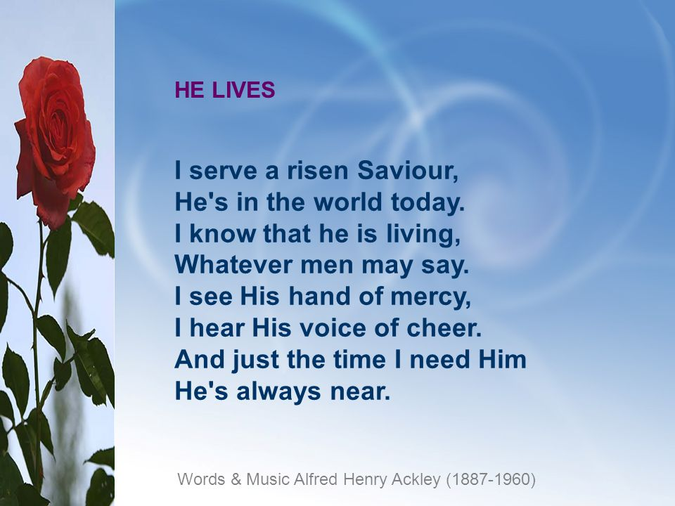 HE LIVES I serve a risen Saviour, He s in the world today.