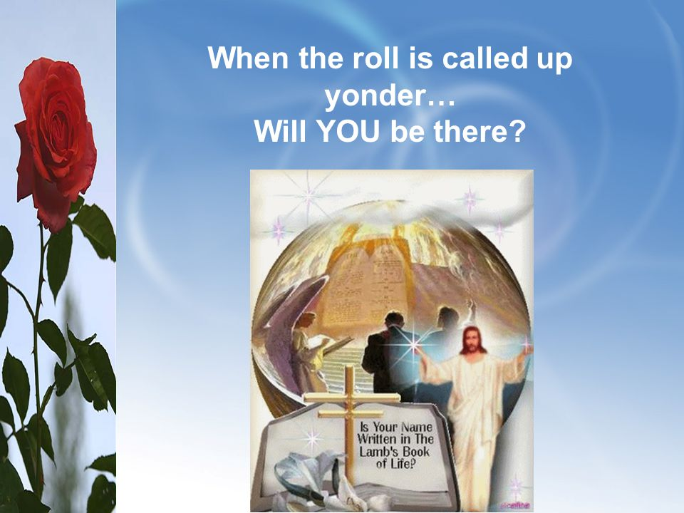 When the roll is called up yonder… Will YOU be there
