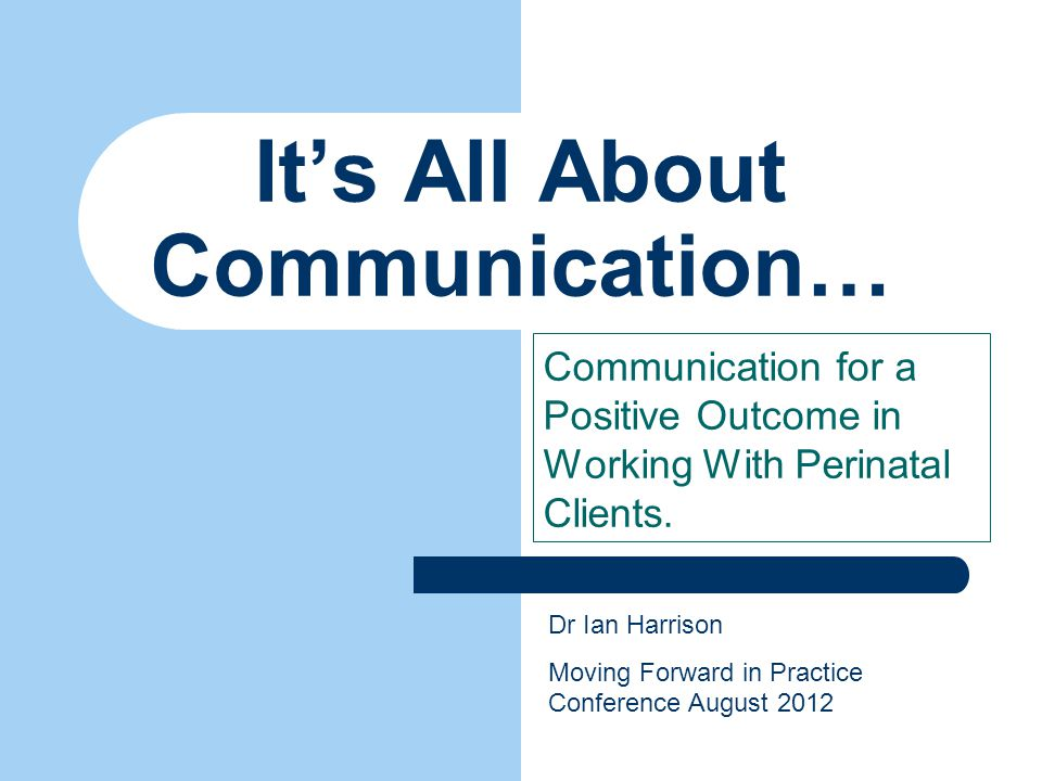 It's All About Communication… Communication for a Positive Outcome in Working With Perinatal Clients.