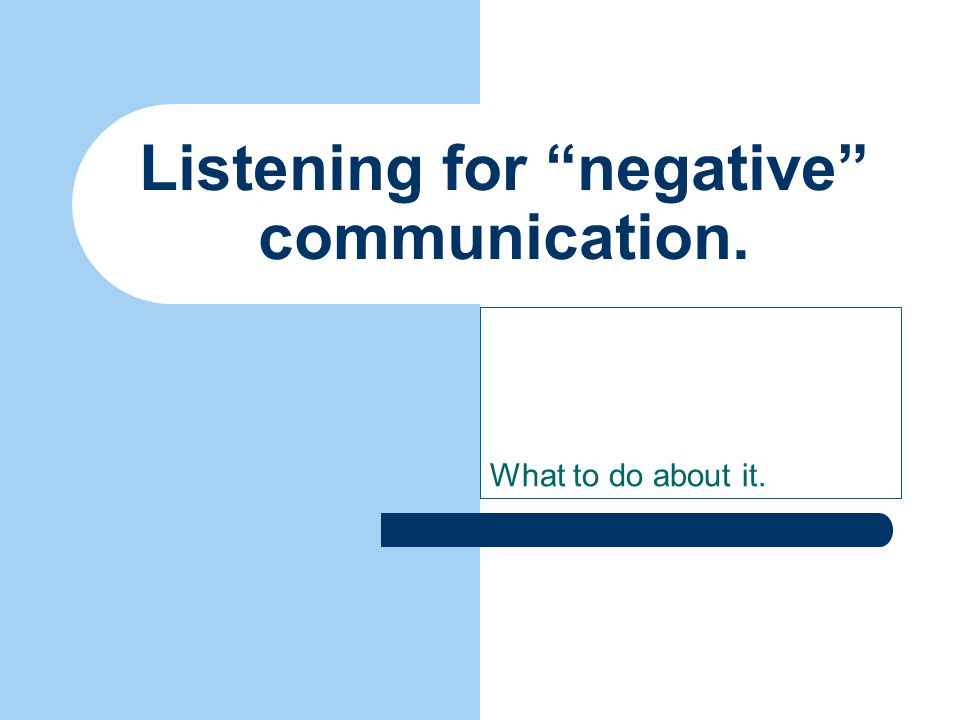 What to do about it. Listening for negative communication.