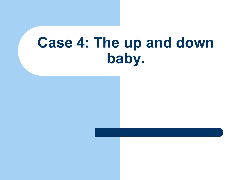 Case 4: The up and down baby.