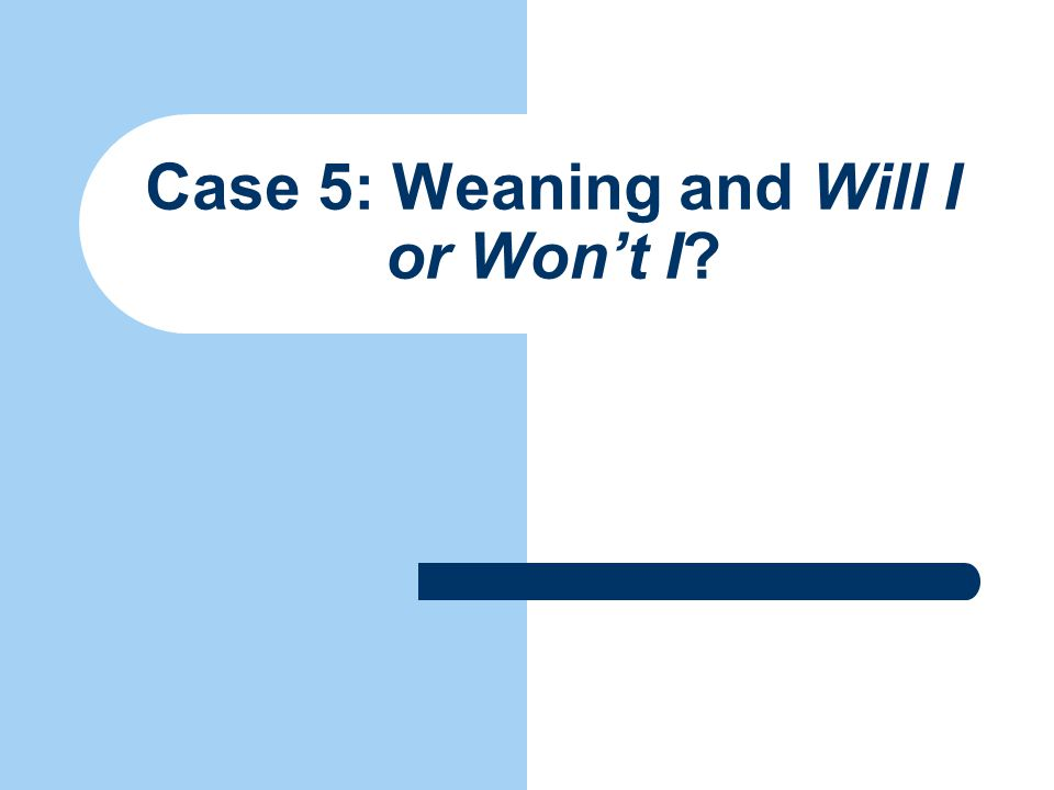 Case 5: Weaning and Will I or Won't I