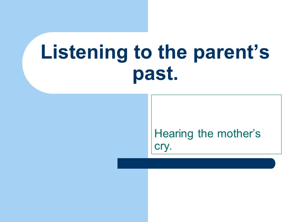 Listening to the parent's past. Hearing the mother's cry.