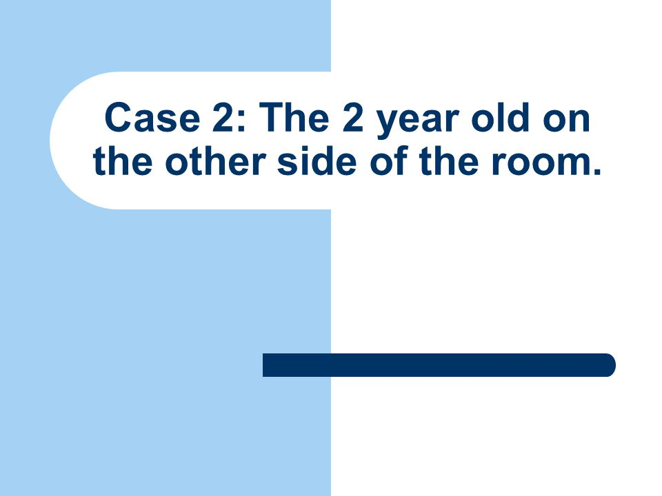 Case 2: The 2 year old on the other side of the room.