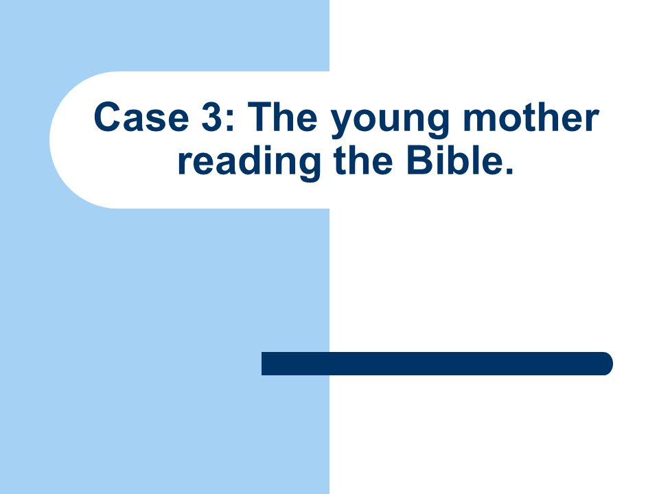 Case 3: The young mother reading the Bible.