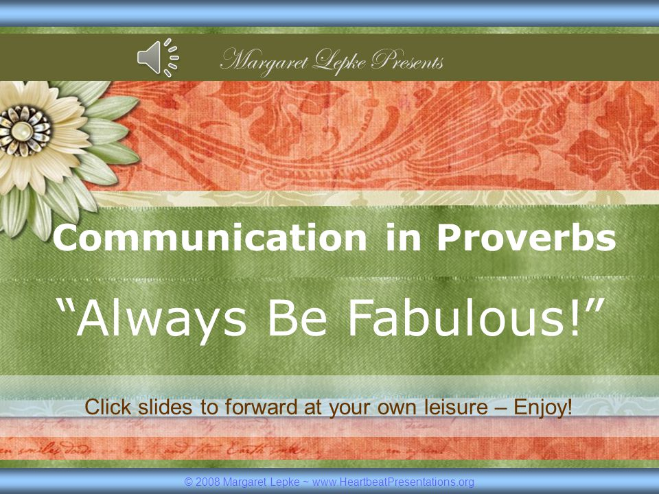 Communication in Proverbs Always Be Fabulous! © 2008 Margaret Lepke ~ www.HeartbeatPresentations.org Margaret Lepke Presents Click slides to forward at your own leisure – Enjoy!