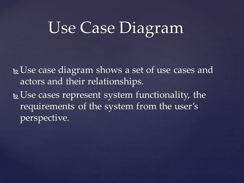   Use case diagram shows a set of use cases and actors and their relationships.   Use cases represent system functionality, the requirements of th