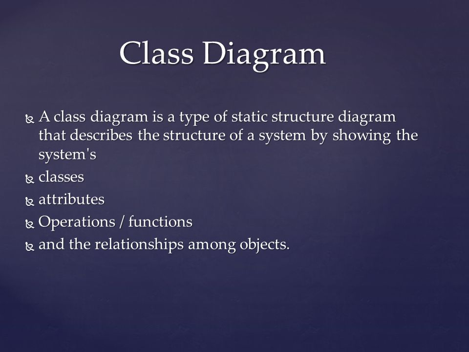  A class diagram is a type of static structure diagram that describes the structure of a system by showing the system's  classes  attributes  Oper