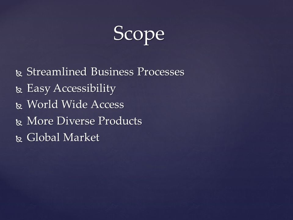  Streamlined Business Processes  Easy Accessibility  World Wide Access  More Diverse Products  Global Market Scope