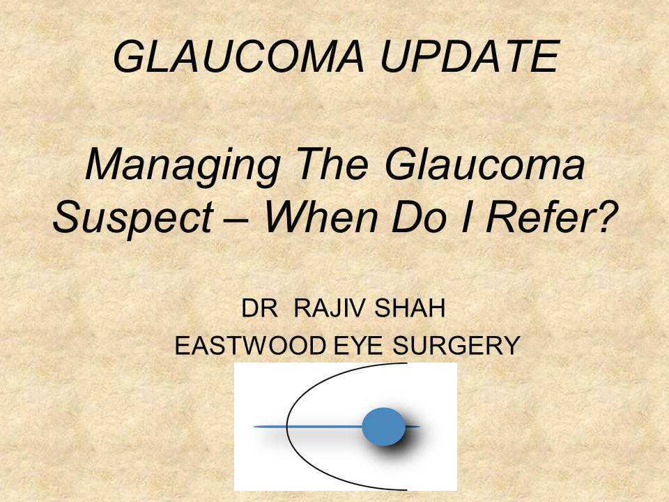 GLAUCOMA UPDATE Managing The Glaucoma Suspect – When Do I Refer? DR RAJIV SHAH EASTWOOD EYE SURGERY