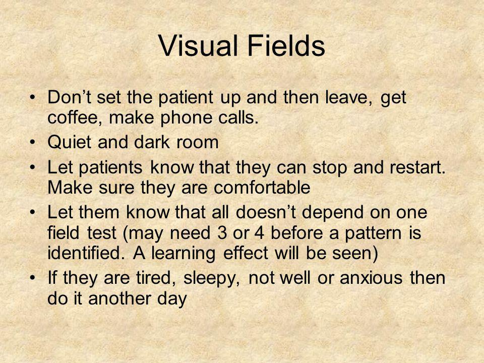 Visual Fields Don't set the patient up and then leave, get coffee, make phone calls. Quiet and dark room Let patients know that they can stop and rest