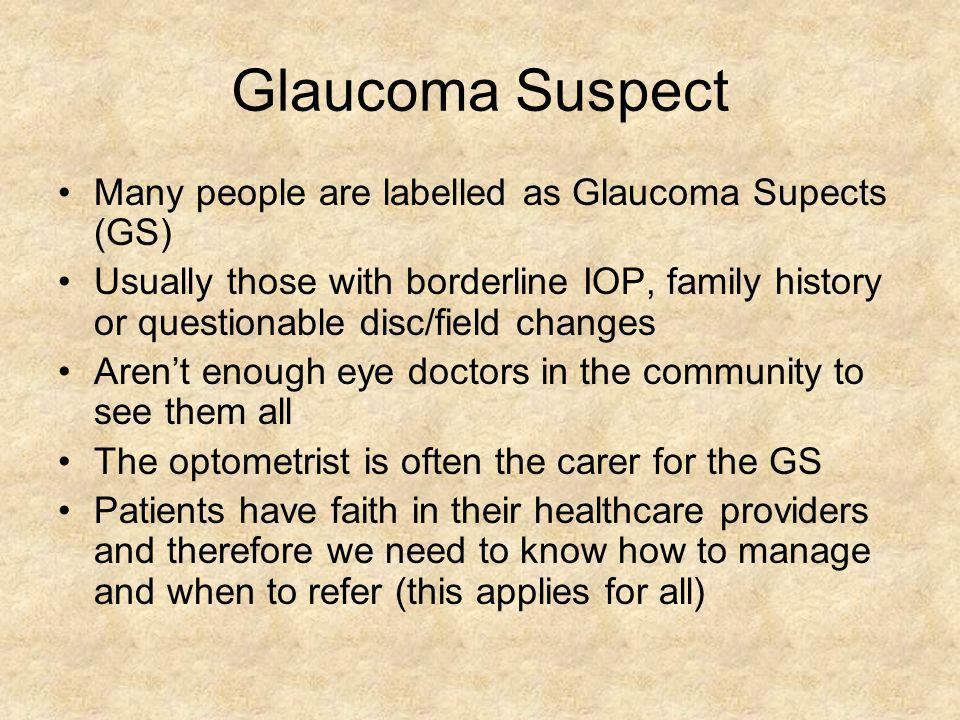 Glaucoma Suspect Many people are labelled as Glaucoma Supects (GS) Usually those with borderline IOP, family history or questionable disc/field change