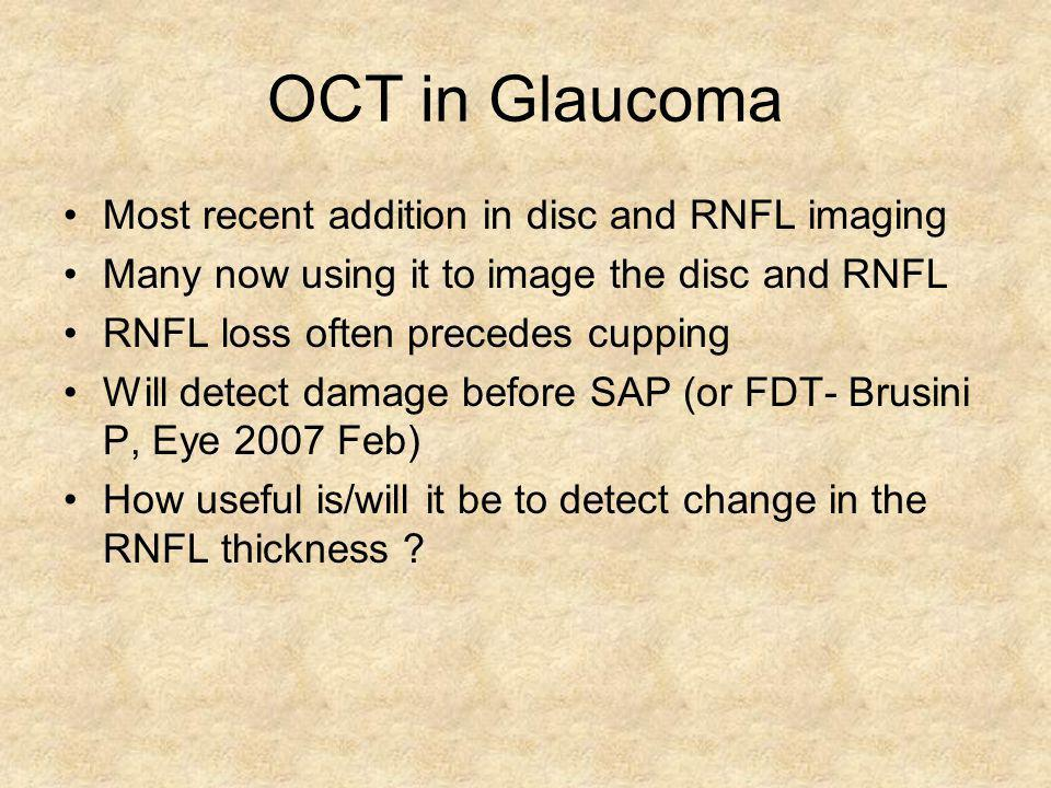 OCT in Glaucoma Most recent addition in disc and RNFL imaging Many now using it to image the disc and RNFL RNFL loss often precedes cupping Will detec
