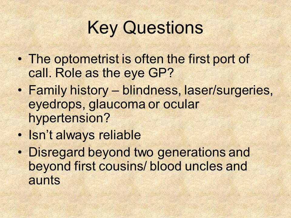 Key Questions The optometrist is often the first port of call. Role as the eye GP? Family history – blindness, laser/surgeries, eyedrops, glaucoma or