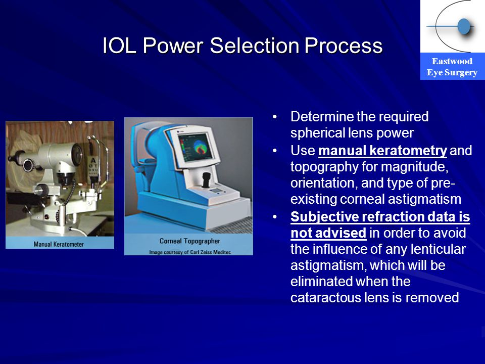 Eastwood Eye Surgery IOL Power Selection Process Determine the required spherical lens power Use manual keratometry and topography for magnitude, orie