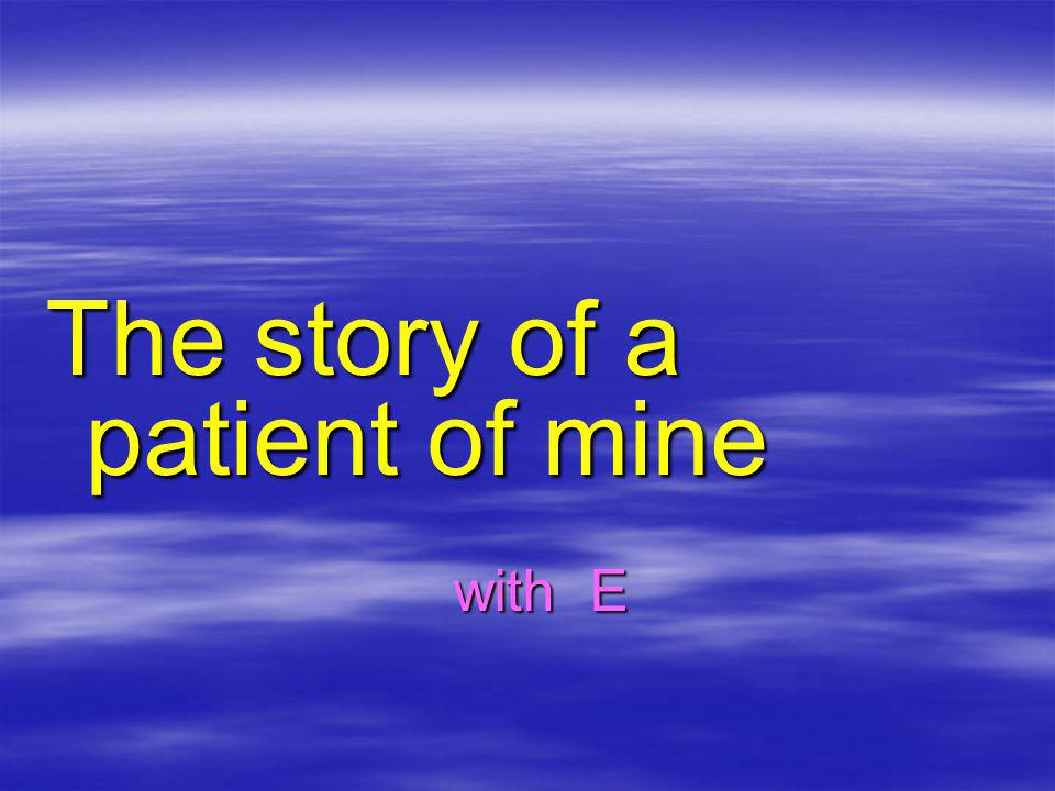The story of a patient of mine with E with E