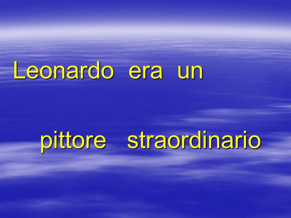 Leonardo era un pittore straordinario pittore straordinario