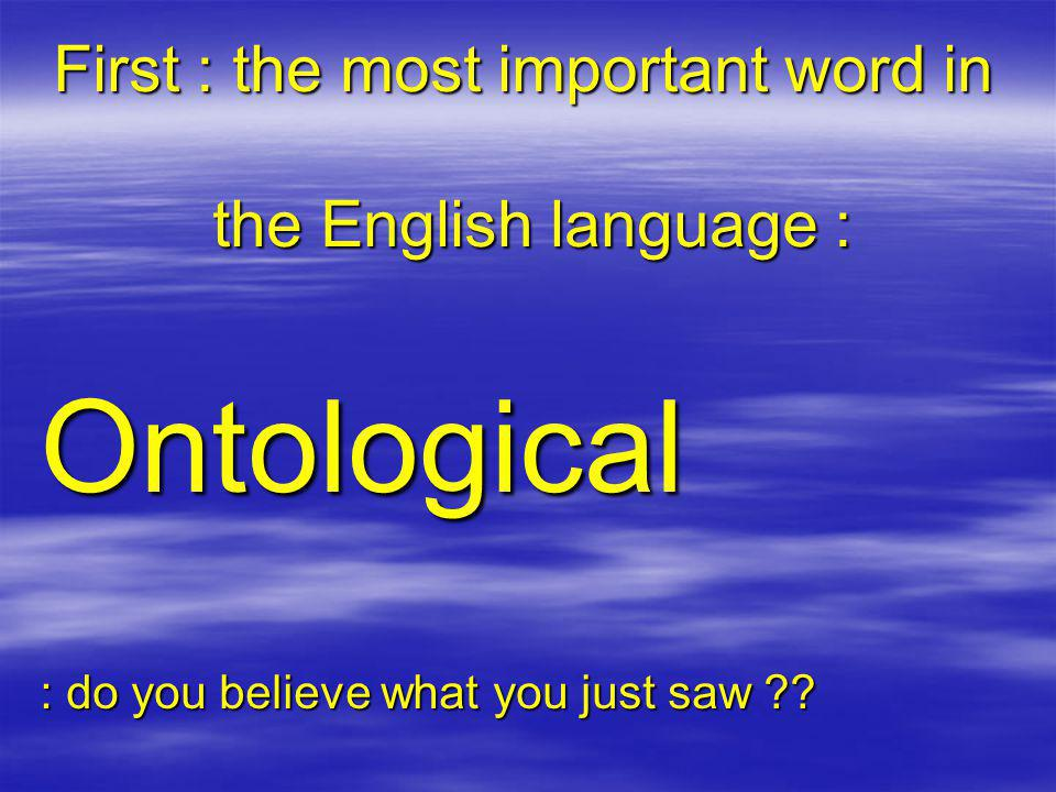 First : the most important word in the English language : Ontological : do you believe what you just saw