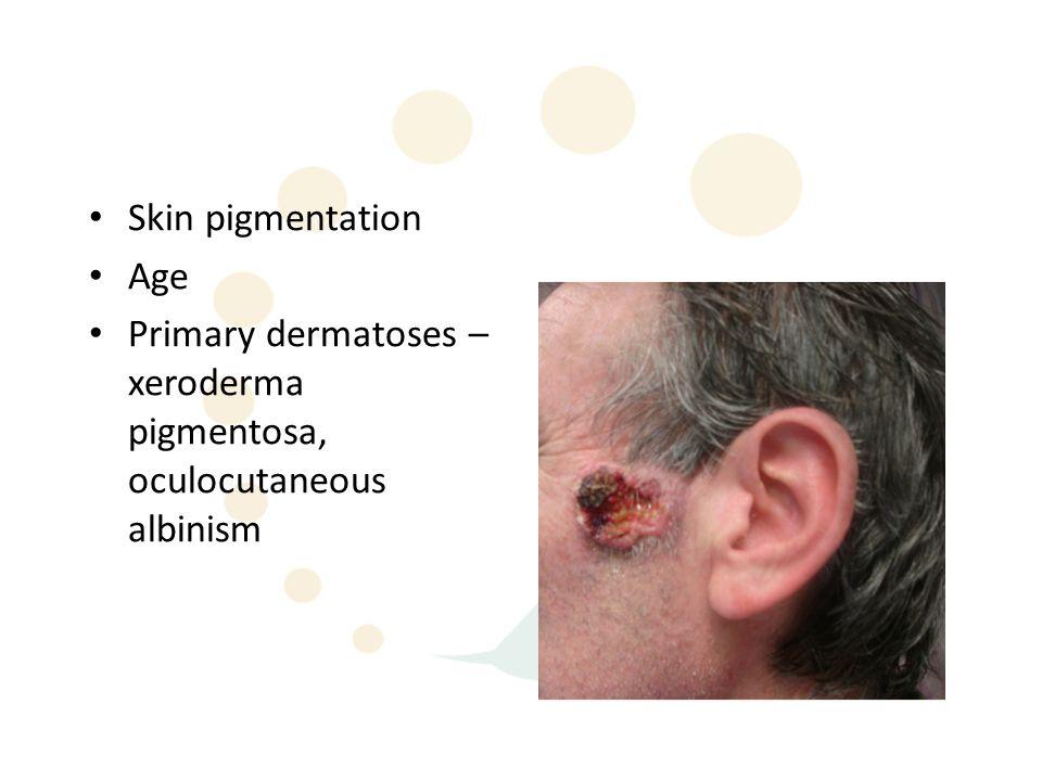 Skin pigmentation Age Primary dermatoses – xeroderma pigmentosa, oculocutaneous albinism