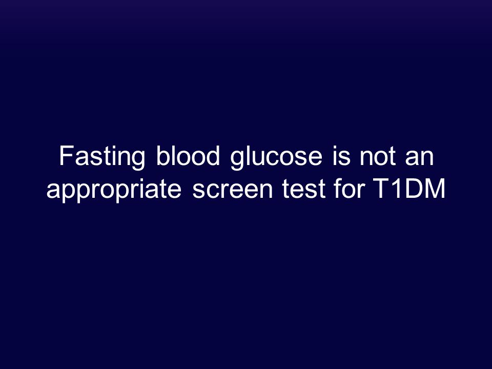 Fasting blood glucose is not an appropriate screen test for T1DM