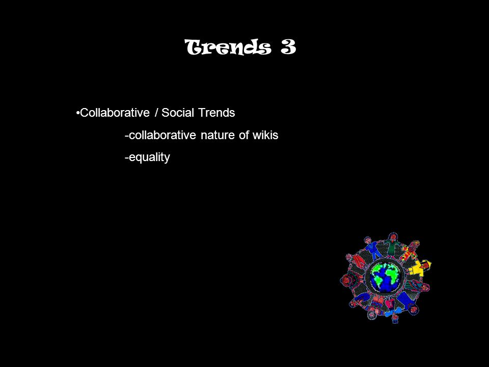 Trends 3 Collaborative / Social Trends -collaborative nature of wikis -equality