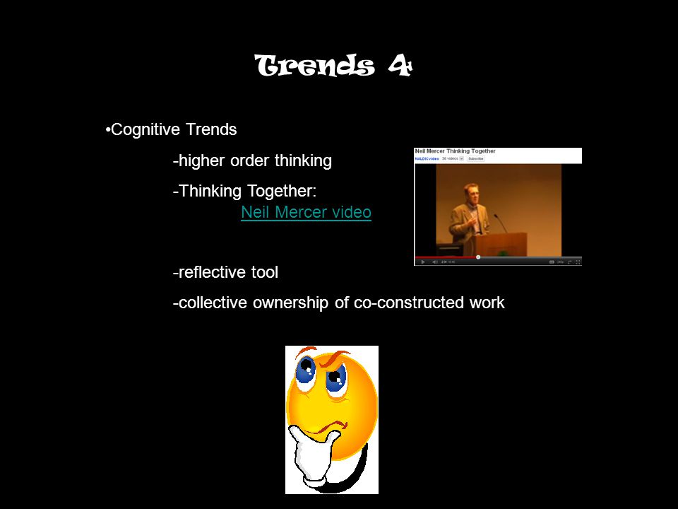 Trends 4 Cognitive Trends -higher order thinking -Thinking Together: Neil Mercer video -reflective tool -collective ownership of co-constructed work