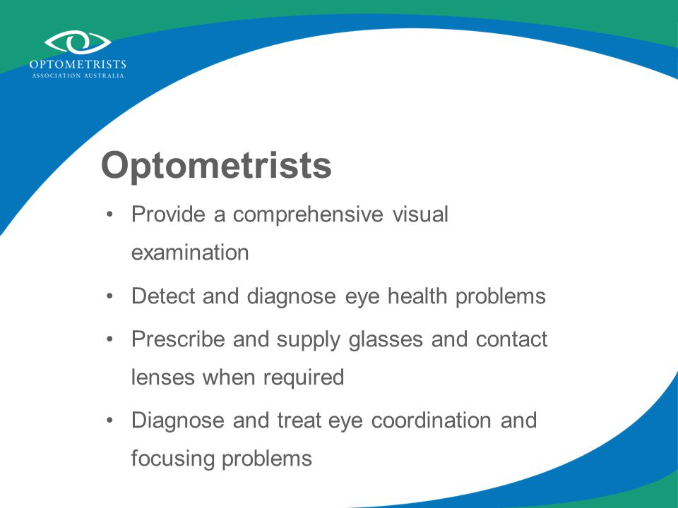 Optometrists Provide a comprehensive visual examination Detect and diagnose eye health problems Prescribe and supply glasses and contact lenses when required Diagnose and treat eye coordination and focusing problems