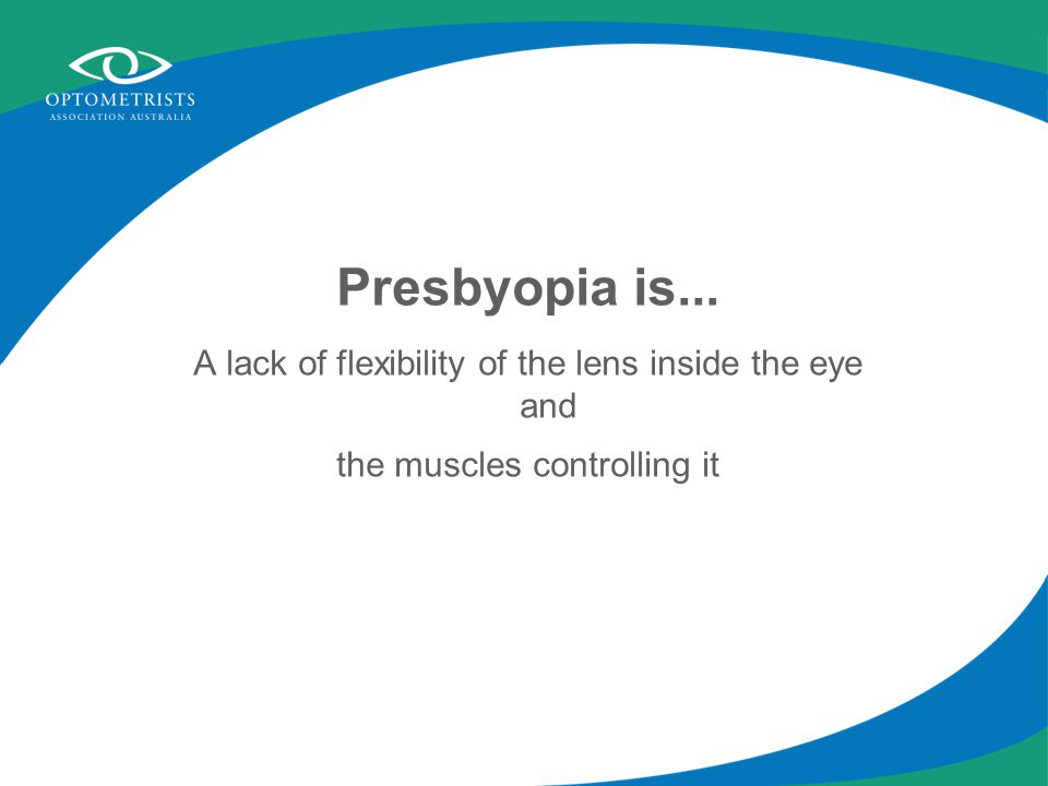 Presbyopia is caused by... Age Almost everyone needs reading glasses at some stage