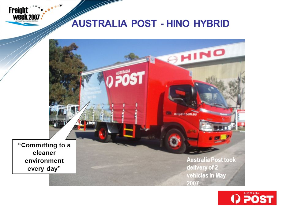AUSTRALIA POST - HINO HYBRID Committing to a cleaner environment every day Australia Post took delivery of 2 vehicles in May 2007.