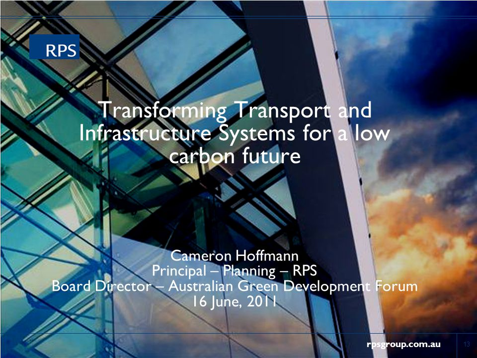 rpsgroup.com.au Transforming Transport and Infrastructure Systems for a low carbon future Cameron Hoffmann Principal – Planning – RPS Board Director – Australian Green Development Forum 16 June, 2011 13