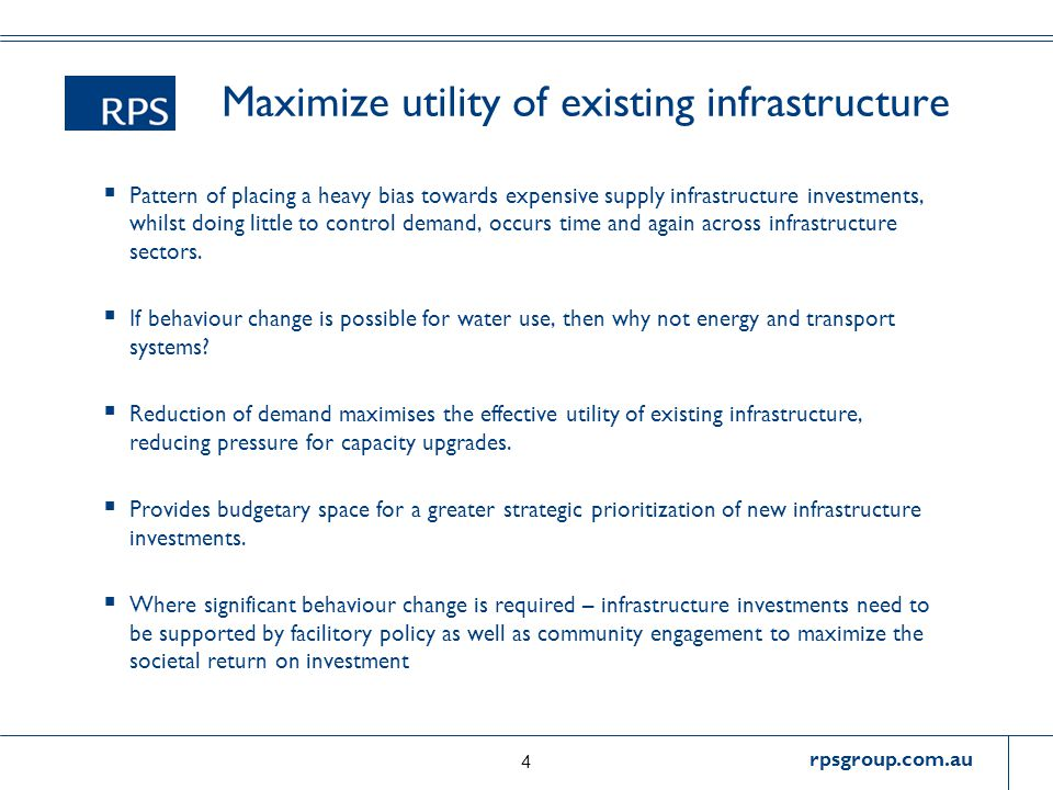 rpsgroup.com.au Maximize utility of existing infrastructure  Pattern of placing a heavy bias towards expensive supply infrastructure investments, whilst doing little to control demand, occurs time and again across infrastructure sectors.