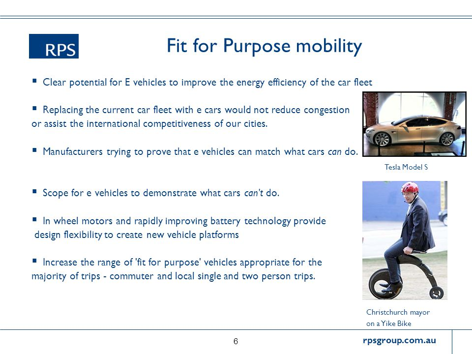 rpsgroup.com.au Fit for Purpose mobility  Clear potential for E vehicles to improve the energy efficiency of the car fleet  Replacing the current car fleet with e cars would not reduce congestion or assist the international competitiveness of our cities.