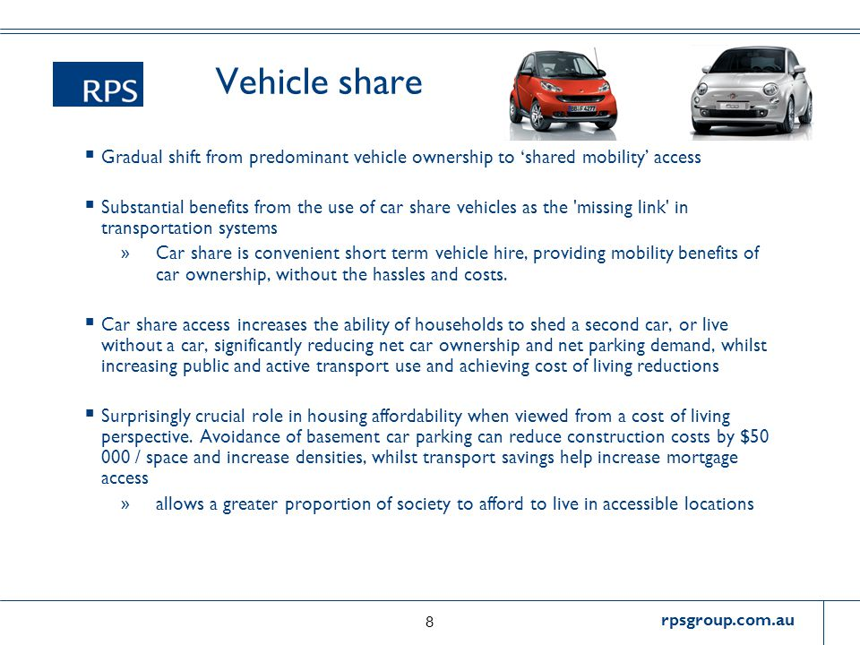 rpsgroup.com.au Vehicle share  Gradual shift from predominant vehicle ownership to 'shared mobility' access  Substantial benefits from the use of car share vehicles as the missing link in transportation systems » Car share is convenient short term vehicle hire, providing mobility benefits of car ownership, without the hassles and costs.