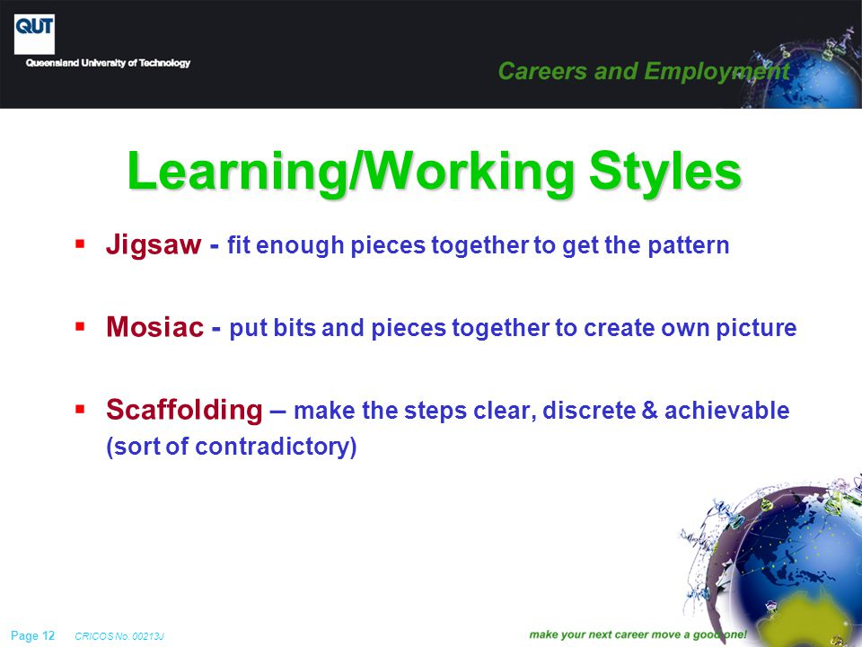 Page 12 CRICOS No. 00213J Learning/Working Styles  Jigsaw - fit enough pieces together to get the pattern  Mosiac - put bits and pieces together to