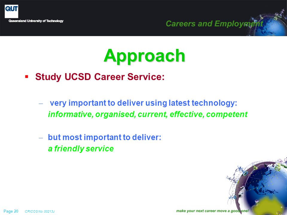 Page 20 CRICOS No. 00213J Approach  Study UCSD Career Service: – very important to deliver using latest technology: informative, organised, current,