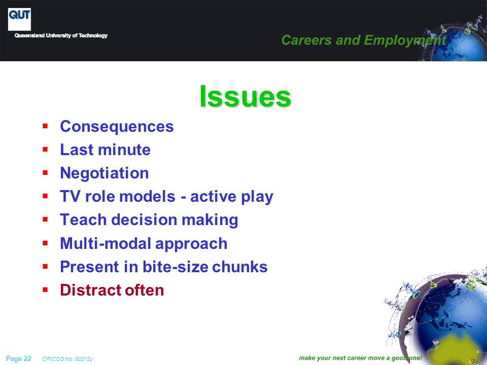 Page 22 CRICOS No. 00213J Issues  Consequences  Last minute  Negotiation  TV role models - active play  Teach decision making  Multi-modal appro