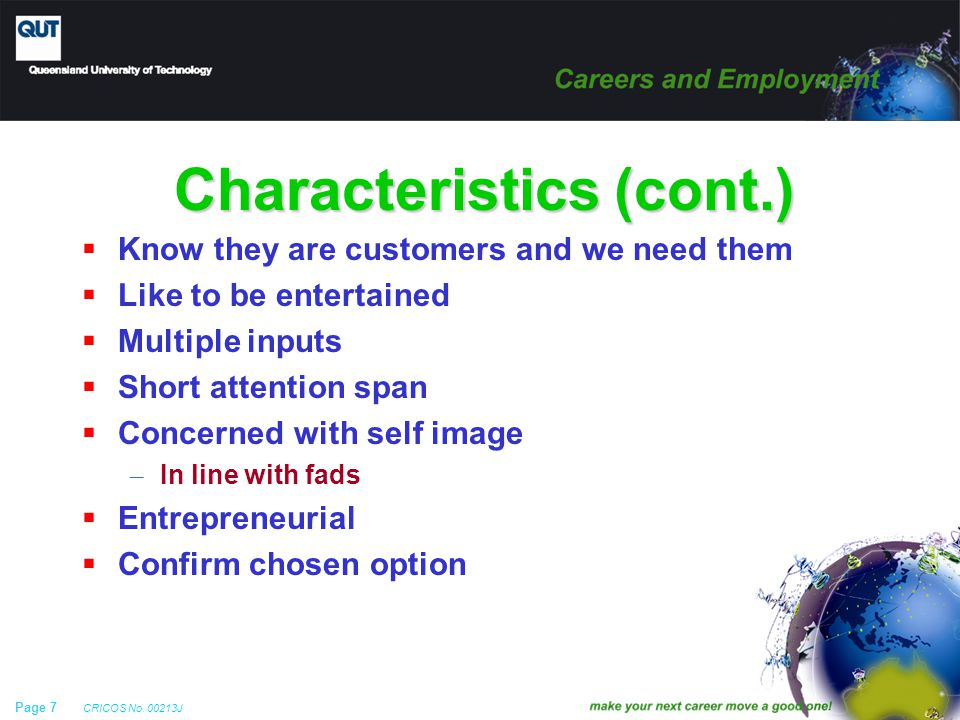 Page 7 CRICOS No. 00213J Characteristics (cont.)  Know they are customers and we need them  Like to be entertained  Multiple inputs  Short attenti